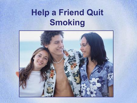 Help a Friend Quit Smoking HOW CAN YOU HELP? A friend tells you he/she wants to quit smoking, but doesn't know how. You're not a counselor; you're a.