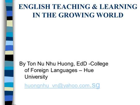 ENGLISH TEACHING & LEARNING IN THE GROWING WORLD By Ton Nu Nhu Huong, EdD -College of Foreign Languages – Hue University