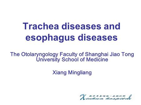 Trachea diseases and esophagus diseases The Otolaryngology Faculty of Shanghai Jiao Tong University School of Medicine Xiang Mingliang.