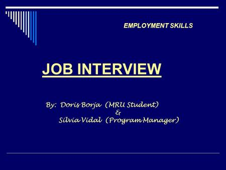 Employment Skills EMPLOYMENT SKILLS JOB INTERVIEW By: Doris Borja (MRU Student) & Silvia Vidal (Program Manager)