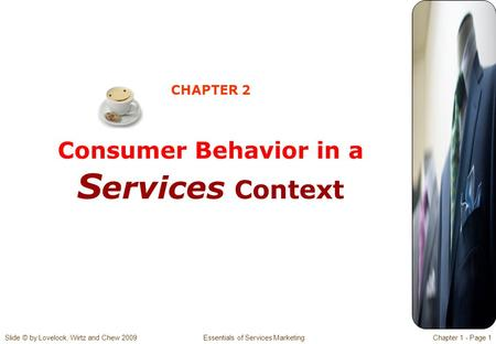 Slide © by Lovelock, Wirtz and Chew 2009 Essentials of Services MarketingChapter 1 - Page 1 CHAPTER 2 Consumer Behavior in a S ervices Context.
