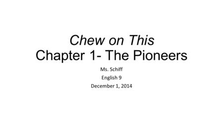Chew on This Chapter 1- The Pioneers Ms. Schiff English 9 December 1, 2014.