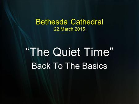 "Bethesda Cathedral 22.March.2015 ""The Quiet Time"" Back To The Basics."