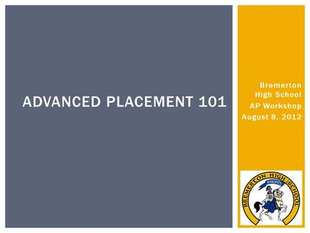 Bremerton High School AP Workshop August 8, 2012 ADVANCED PLACEMENT 101.