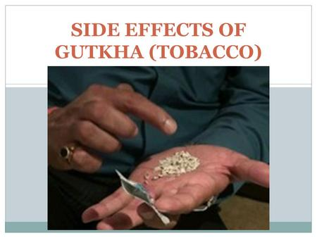 SIDE EFFECTS OF GUTKHA (TOBACCO) Carcinogenic The most serious side effect associated with prolonged gutkha use is an increased risk of cancer. The National.