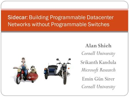 Alan Shieh Cornell University Srikanth Kandula Microsoft Research Emin Gün Sirer Cornell University Sidecar: Building Programmable Datacenter Networks.