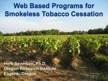 Web Based Programs for Smokeless Tobacco Cessation Herb Severson, Ph.D. Oregon Research Institute Eugene, Oregon.