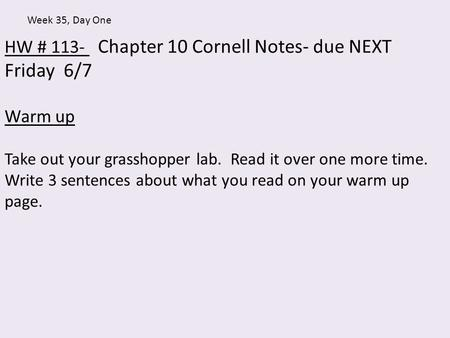 HW # 113- Chapter 10 Cornell Notes- due NEXT Friday 6/7 Warm up Take out your grasshopper lab. Read it over one more time. Write 3 sentences about what.