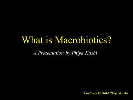 What is Macrobiotics? Portions © 2004 Phiya Kushi A Presentation by Phiya Kushi.