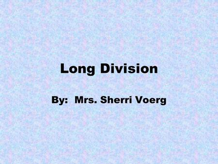 Long Division By: Mrs. Sherri Voerg. We are going to divide. It is easy to do, as long as you follow the steps. Division is like a recipe. The steps must.