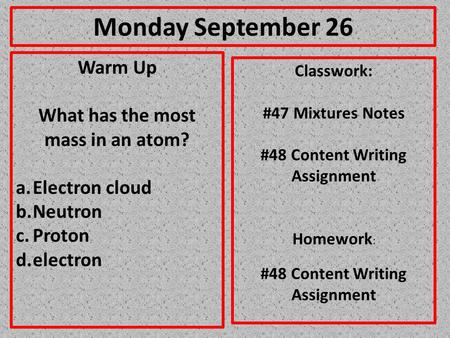 Monday September 26 Warm Up What has the most mass in an atom? a.Electron cloud b.Neutron c.Proton d.electron Classwork: #47 Mixtures Notes #48 Content.