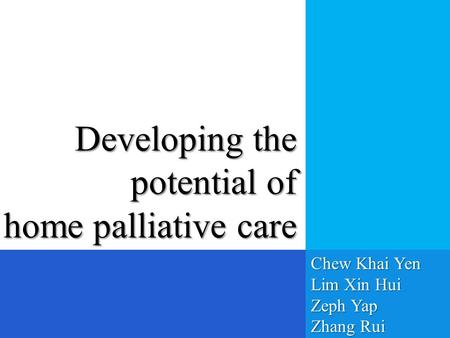 Developing the potential of home palliative care Chew Khai Yen Lim Xin Hui Zeph Yap Zhang Rui.