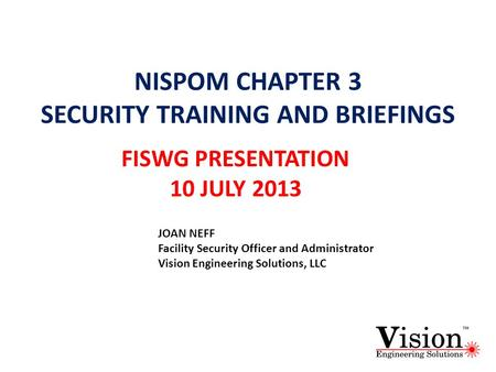 NISPOM CHAPTER 3 SECURITY TRAINING AND BRIEFINGS FISWG PRESENTATION 10 JULY 2013 JOAN NEFF Facility Security Officer and Administrator Vision Engineering.