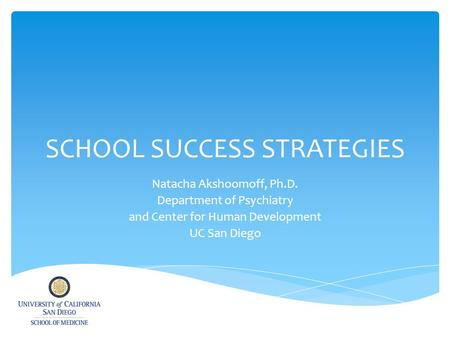 SCHOOL SUCCESS STRATEGIES Natacha Akshoomoff, Ph.D. Department of Psychiatry and Center for Human Development UC San Diego.