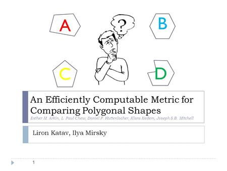 1 An Efficiently Computable Metric for Comparing Polygonal Shapes Esther M. Arkin, L. Paul Chew, Daniel P. Huttenlocher, Klara Kedem, Joseph S.B. Mitchell.