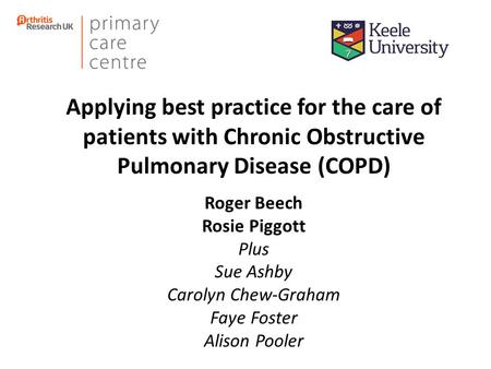 Applying best practice for the care of patients with Chronic Obstructive Pulmonary Disease (COPD) Roger Beech Rosie Piggott Plus Sue Ashby Carolyn Chew-Graham.