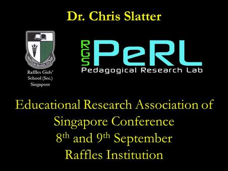 Dr. Chris Slatter Educational Research Association of Singapore Conference 8 th and 9 th September Raffles Institution Raffles Girls' School (Sec.) Singapore.