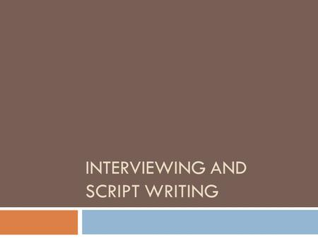 INTERVIEWING AND SCRIPT WRITING. Why is the interview important?  This is where you get the background information and sound bites to use during your.