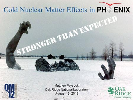 Matthew Wysocki Oak Ridge National Laboratory August 13, 2012 Cold Nuclear Matter Effects in S T R O N G E R T H A N E X P E C T E D.
