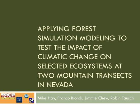 APPLYING FOREST SIMULATION MODELING TO TEST THE IMPACT OF CLIMATIC CHANGE ON SELECTED ECOSYSTEMS AT TWO MOUNTAIN TRANSECTS IN NEVADA Mike Hay, Franco Biondi,