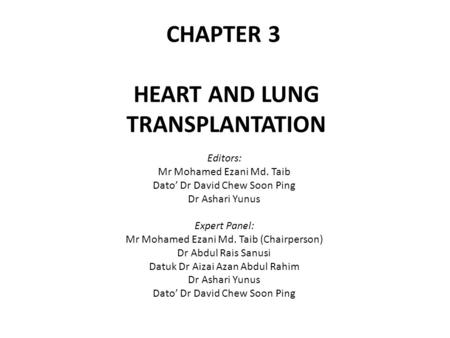 CHAPTER 3 HEART AND LUNG TRANSPLANTATION Editors: Mr Mohamed Ezani Md. Taib Dato' Dr David Chew Soon Ping Dr Ashari Yunus Expert Panel: Mr Mohamed Ezani.