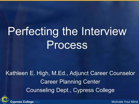 Perfecting the Interview Process Kathleen E. High, M.Ed., Adjunct Career Counselor Career Planning Center Counseling Dept., Cypress College.