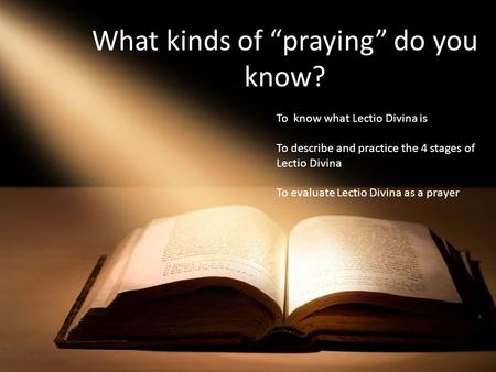 "What kinds of ""praying"" do you know? To know what Lectio Divina is To describe and practice the 4 stages of Lectio Divina To evaluate Lectio Divina as."