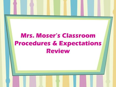 Mrs. Moser's Classroom Procedures & Expectations Review.