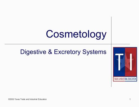 ©2005 Texas Trade and Industrial Education1 Cosmetology Digestive & Excretory Systems.