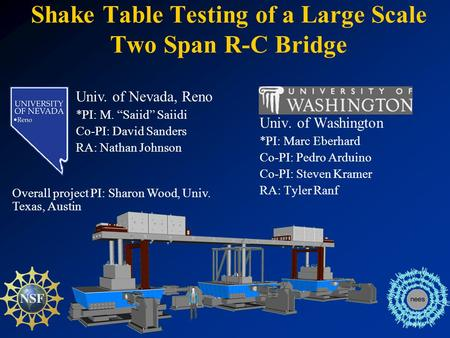 Shake Table Testing of a Large Scale Two Span R-C Bridge Univ. of Washington *PI: Marc Eberhard Co-PI: Pedro Arduino Co-PI: Steven Kramer RA: Tyler Ranf.