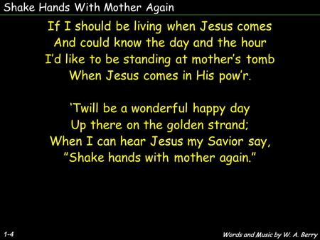 Shake Hands With Mother Again 1-4 If I should be living when Jesus comes And could know the day and the hour I'd like to be standing at mother's tomb When.
