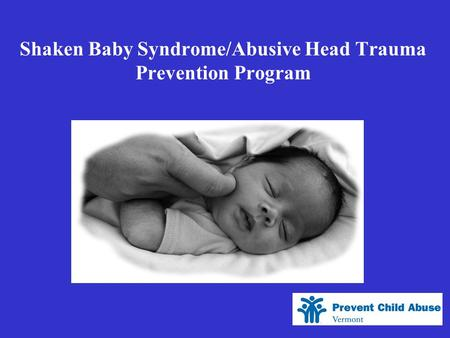 Shaken Baby Syndrome/Abusive Head Trauma Prevention Program.