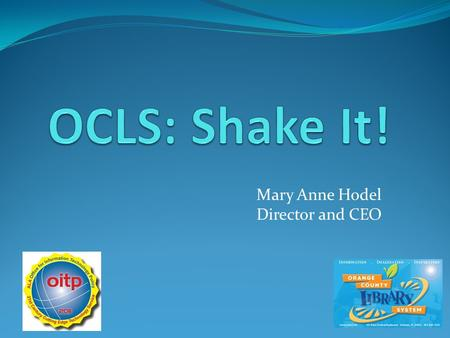 Mary Anne Hodel Director and CEO. Shake It! For iphone/ipod/ipad and Android OCLS Mobile (Catalog and account app) Mobile Downloads (Overdrive Media Console)