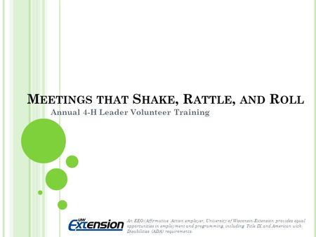 M EETINGS THAT S HAKE, R ATTLE, AND R OLL Annual 4-H Leader Volunteer Training An EEO/Affirmative Action employer, University of Wisconsin-Extension provides.