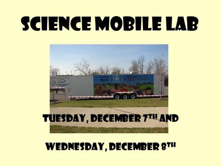 Science Mobile Lab Tuesday, December 7 th and Wednesday, December 8 th.