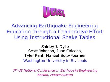 Advancing Earthquake Engineering Education through a Cooperative Effort Using Instructional Shake Tables Shirley J. Dyke Scott Johnson, Juan Caicedo, Tyler.