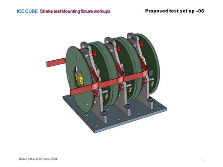 ICE CUBE Shake test Mounting fixture workups Proposed test set up –06 Robin Lafever 03 June 2004 1.