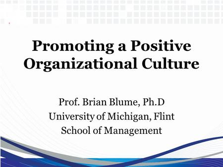 Promoting a Positive Organizational Culture Prof. Brian Blume, Ph.D University of Michigan, Flint School of Management.