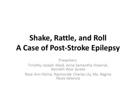 Shake, Rattle, and Roll A Case of Post-Stroke Epilepsy Presenters: Timothy Joseph Abad, Anna Samantha Imperial, Kenneth Ross Javate Rose Ann Palma, Raymonde.