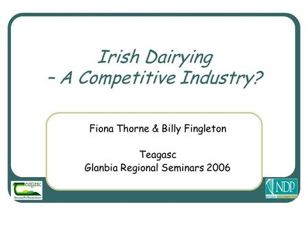 Irish Dairying – A Competitive Industry? Fiona Thorne & Billy Fingleton Teagasc Glanbia Regional Seminars 2006.