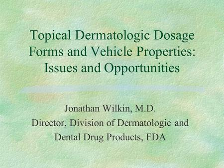 Topical Dermatologic Dosage Forms and Vehicle Properties: Issues and Opportunities Jonathan Wilkin, M.D. Director, Division of Dermatologic and Dental.