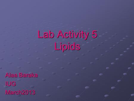 Lab Activity 5 Lipids Alaa Baraka IUGMarch2013. Lipids Lipids are Biomolecules that contain fatty acids or a steroid nucleus. Soluble in organic solvents.