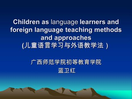 Children as language learners and foreign language teaching methods and approaches ( 儿童语言学习与外语教学法) 广西师范学院初等教育学院 蓝卫红 蓝卫红.