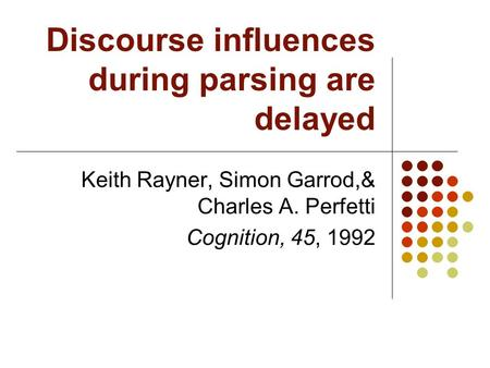 Discourse influences during parsing are delayed Keith Rayner, Simon Garrod,& Charles A. Perfetti Cognition, 45, 1992.