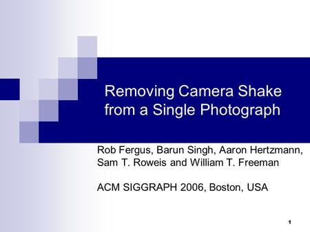1 Removing Camera Shake from a Single Photograph Rob Fergus, Barun Singh, Aaron Hertzmann, Sam T. Roweis and William T. Freeman ACM SIGGRAPH 2006, Boston,