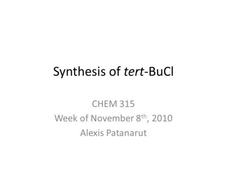 Synthesis of tert-BuCl CHEM 315 Week of November 8 th, 2010 Alexis Patanarut.