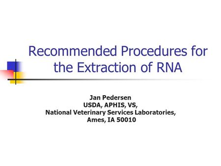 Recommended Procedures for the Extraction of RNA Jan Pedersen USDA, APHIS, VS, National Veterinary Services Laboratories, Ames, IA 50010.