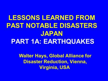 LESSONS LEARNED FROM PAST NOTABLE DISASTERS JAPAN PART 1A: EARTHQUAKES Walter Hays, Global Alliance for Disaster Reduction, Vienna, Virginia, USA.