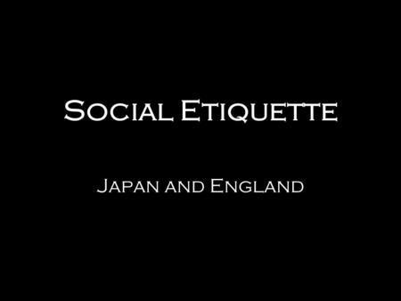 Social Etiquette Japan and England. Topics of Interest Japan Greetings Eating Etiquette Gaijin England Introductions Pub Etiquette The American Way.