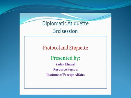 Protocol and <strong>Etiquette</strong> Presented by: Yadav Khanal Resource Person Institute of Foreign Affairs.